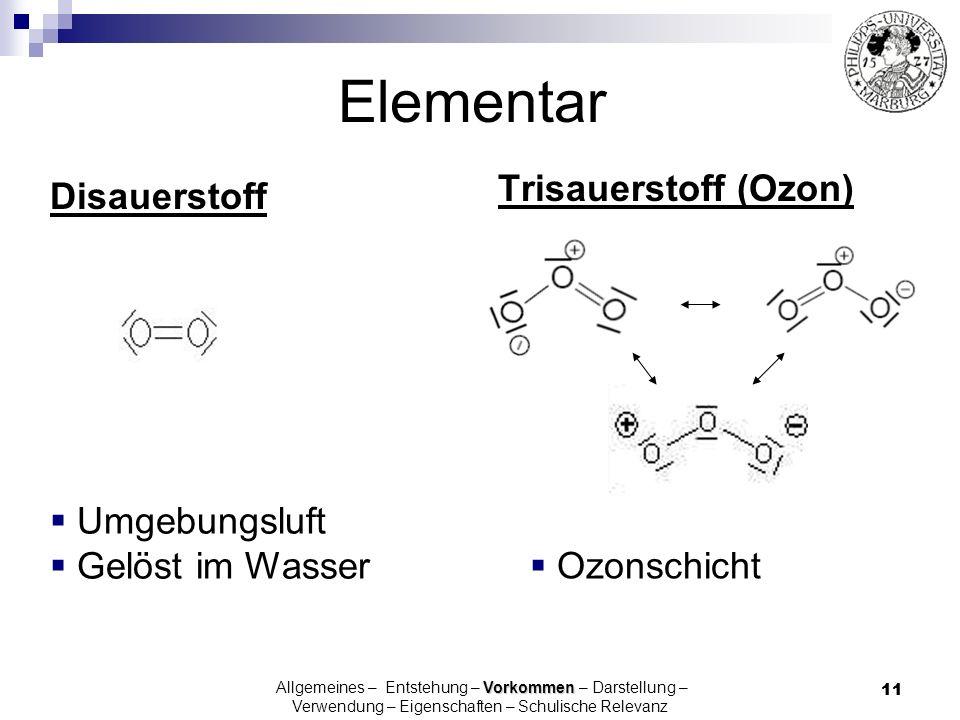 11 Elementar Disauerstoff Trisauerstoff (Ozon) Umgebungsluft Gelöst im Wasser Ozonschicht Vorkommen Allgemeines – Entstehung – Vorkommen – Darstellung