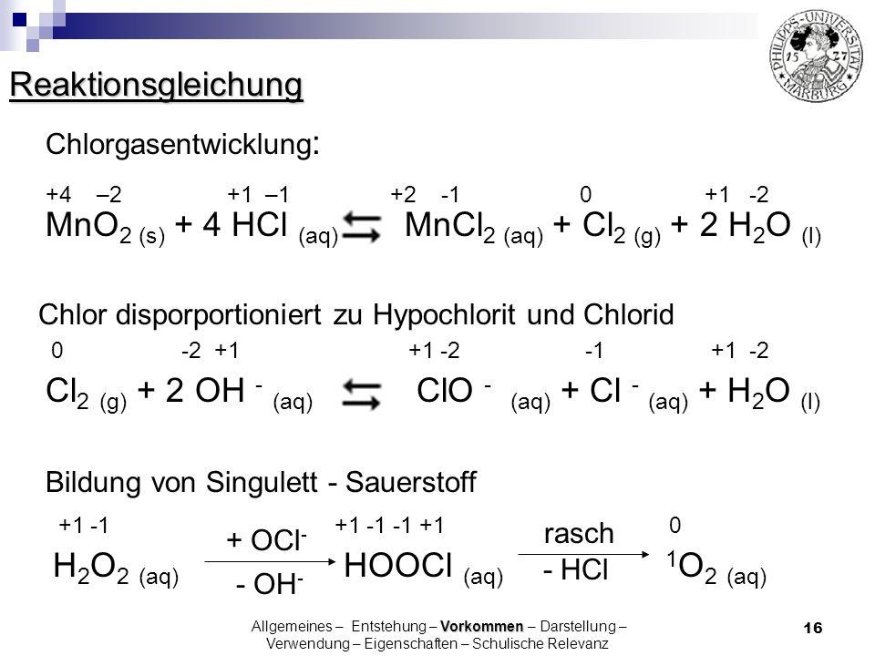16 Reaktionsgleichung Chlorgasentwicklung : +4 –2 +1 –1 +2 -1 0 +1 -2 MnO 2 (s) + 4 HCl (aq) MnCl 2 (aq) + Cl 2 (g) + 2 H 2 O (l) Cl 2 (g) + 2 OH - (a