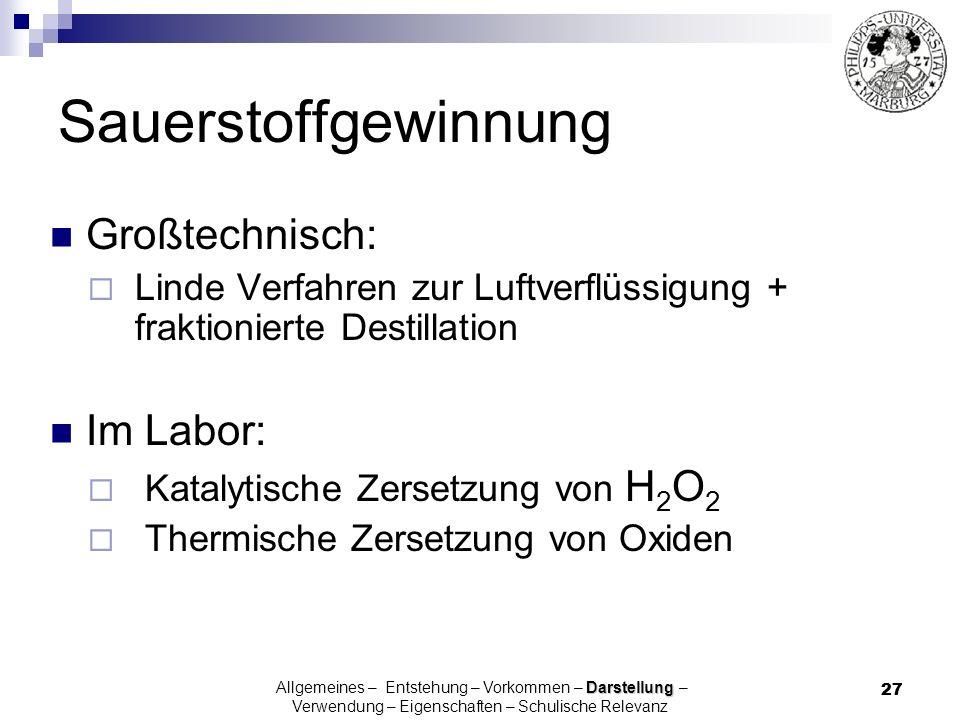 27 Sauerstoffgewinnung Großtechnisch: Linde Verfahren zur Luftverflüssigung + fraktionierte Destillation Im Labor: Katalytische Zersetzung von H 2 O 2