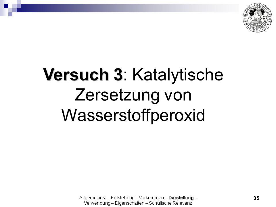 35 Versuch 3 Versuch 3: Katalytische Zersetzung von Wasserstoffperoxid Darstellung Allgemeines – Entstehung – Vorkommen – Darstellung – Verwendung – E