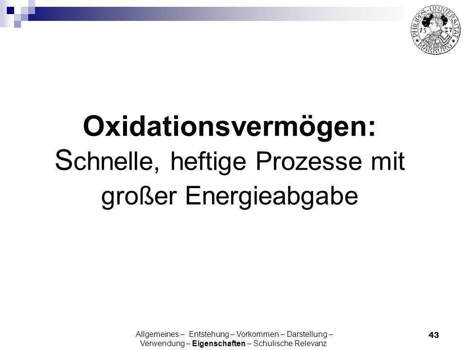 43 Oxidationsvermögen: S chnelle, heftige Prozesse mit großer Energieabgabe Eigenschaften Allgemeines – Entstehung – Vorkommen – Darstellung – Verwend