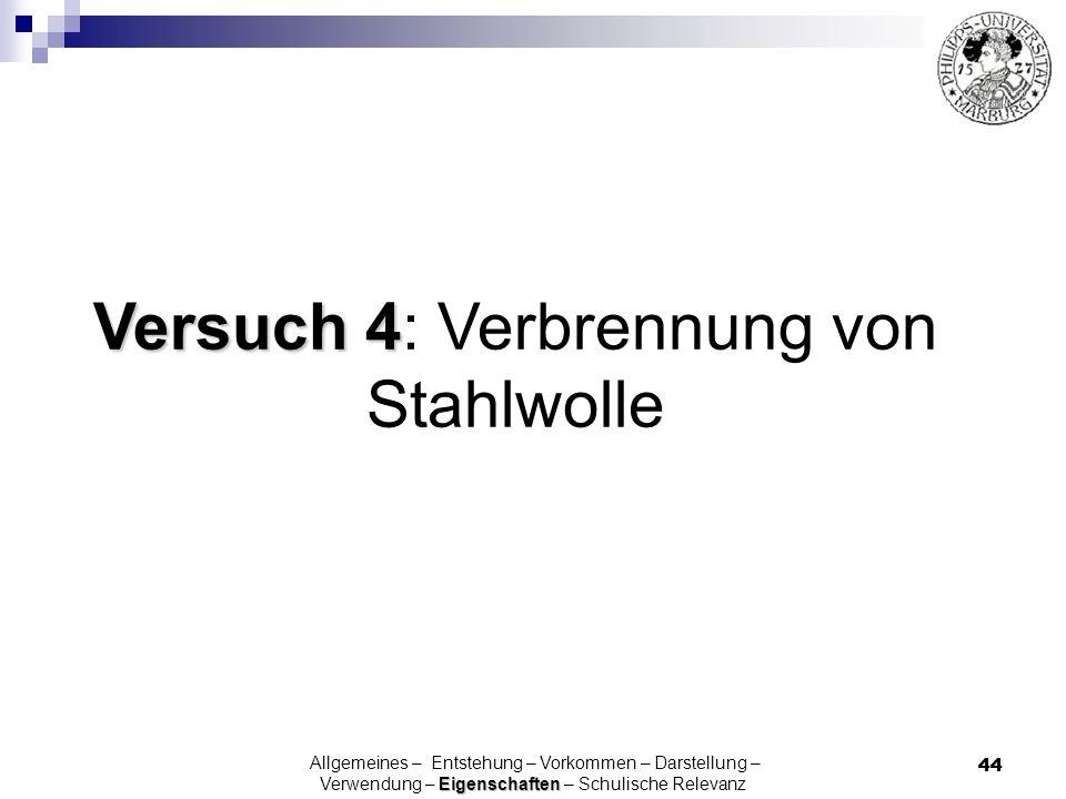 44 Versuch 4 Versuch 4: Verbrennung von Stahlwolle Eigenschaften Allgemeines – Entstehung – Vorkommen – Darstellung – Verwendung – Eigenschaften – Sch