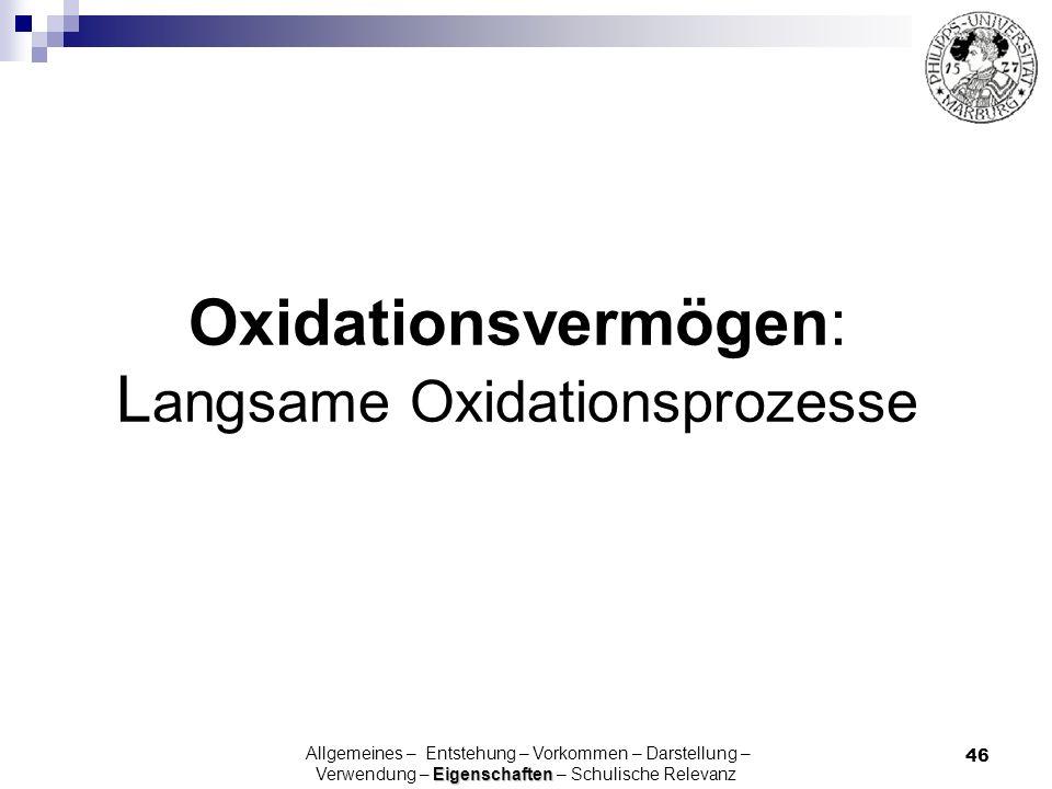 46 Oxidationsvermögen: L angsame Oxidationsprozesse Eigenschaften Allgemeines – Entstehung – Vorkommen – Darstellung – Verwendung – Eigenschaften – Sc