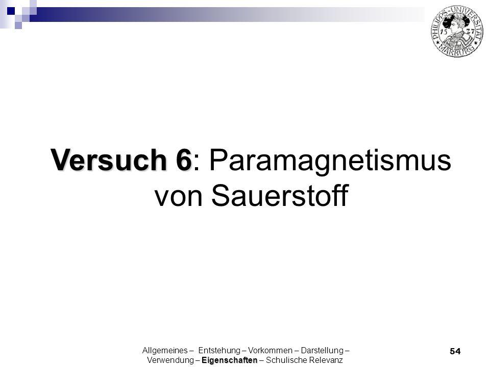 54 Versuch 6 Versuch 6: Paramagnetismus von Sauerstoff Eigenschaften Allgemeines – Entstehung – Vorkommen – Darstellung – Verwendung – Eigenschaften –