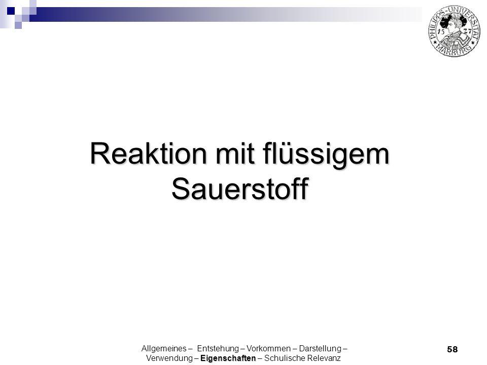58 Reaktion mit flüssigem Sauerstoff Eigenschaften Allgemeines – Entstehung – Vorkommen – Darstellung – Verwendung – Eigenschaften – Schulische Releva