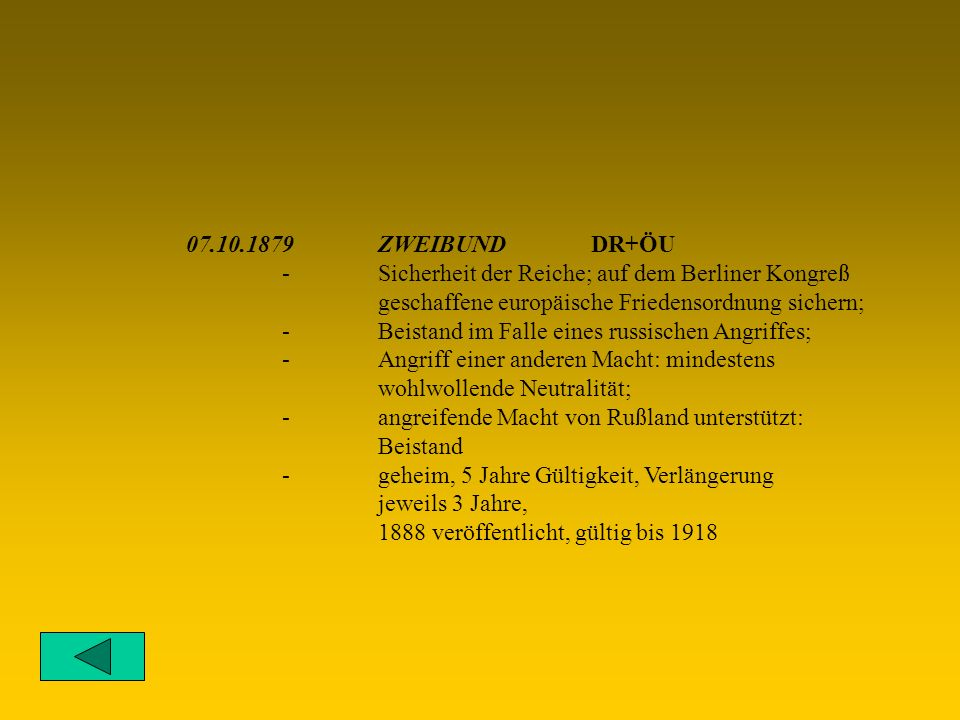 07.10.1879ZWEIBUND DR+ÖU -Sicherheit der Reiche; auf dem Berliner Kongreß geschaffene europäische Friedensordnung sichern; -Beistand im Falle eines russischen Angriffes; -Angriff einer anderen Macht: mindestens wohlwollende Neutralität; -angreifende Macht von Rußland unterstützt: Beistand -geheim, 5 Jahre Gültigkeit, Verlängerung jeweils 3 Jahre, 1888 veröffentlicht, gültig bis 1918