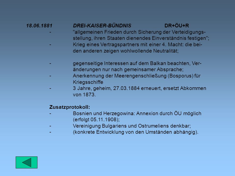 18.06.1881DREI-KAISER-BÜNDNIS DR+ÖU+R - allgemeinen Frieden durch Sicherung der Verteidigungs- stellung, ihren Staaten dienendes Einverständnis festigen ; -Krieg eines Vertragspartners mit einer 4.