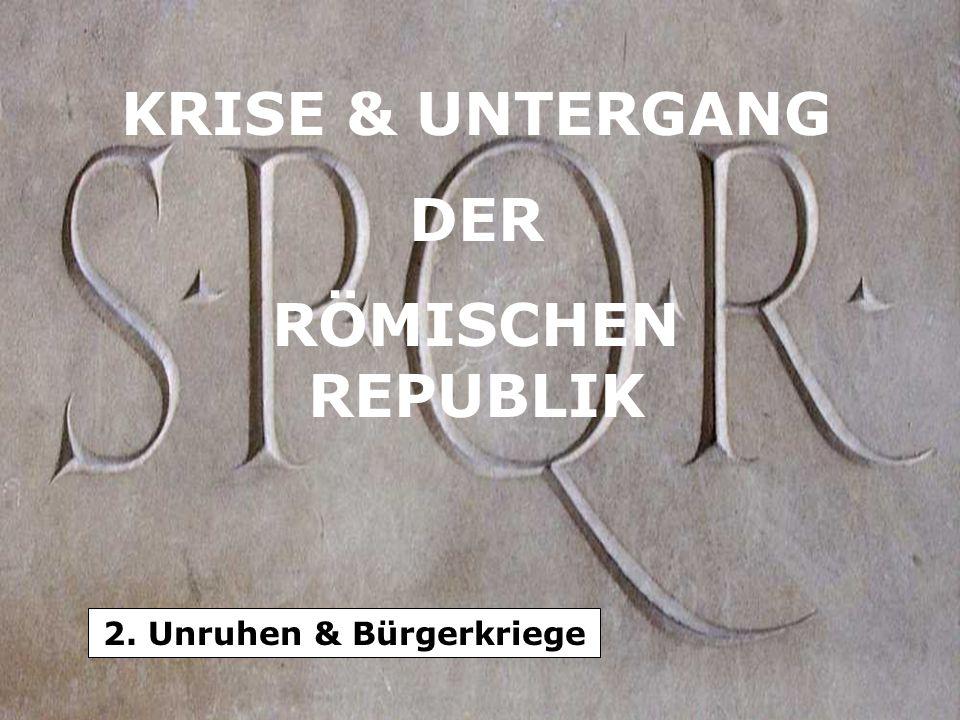 KRISE & UNTERGANG DER RÖMISCHEN REPUBLIK 2. Unruhen & Bürgerkriege