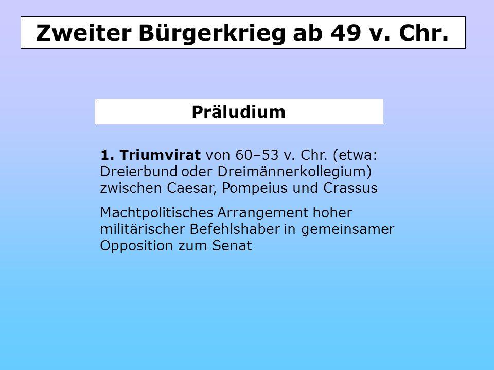 Zweiter Bürgerkrieg ab 49 v. Chr. 1. Triumvirat von 60–53 v. Chr. (etwa: Dreierbund oder Dreimännerkollegium) zwischen Caesar, Pompeius und Crassus Ma