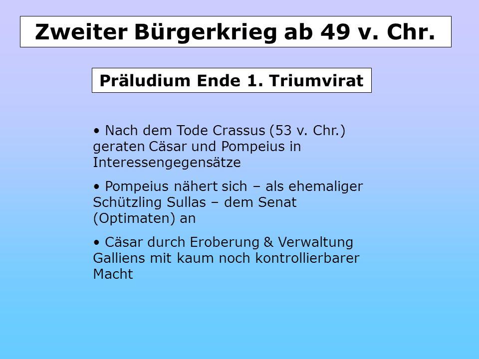 Zweiter Bürgerkrieg ab 49 v. Chr. Nach dem Tode Crassus (53 v. Chr.) geraten Cäsar und Pompeius in Interessengegensätze Pompeius nähert sich – als ehe