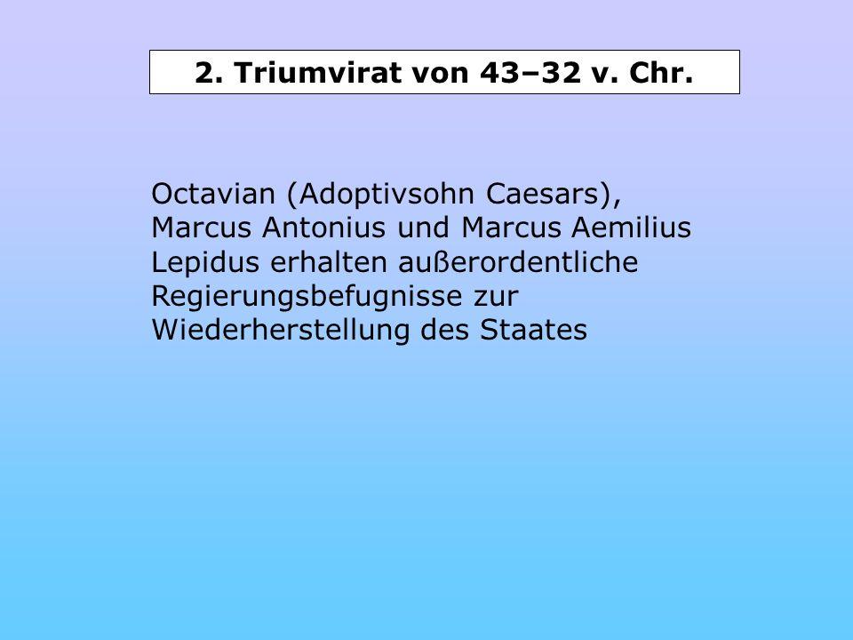 2. Triumvirat von 43–32 v. Chr. Octavian (Adoptivsohn Caesars), Marcus Antonius und Marcus Aemilius Lepidus erhalten außerordentliche Regierungsbefugn