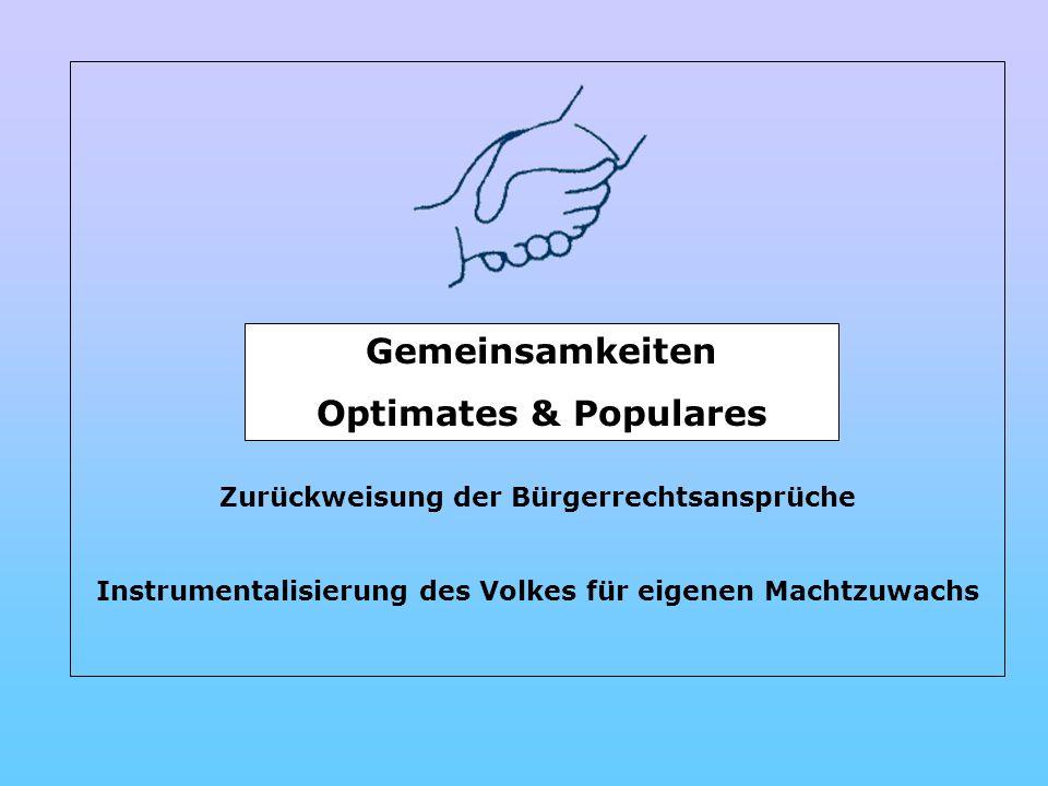 Zurückweisung der Bürgerrechtsansprüche Instrumentalisierung des Volkes für eigenen Machtzuwachs Gemeinsamkeiten Optimates & Populares