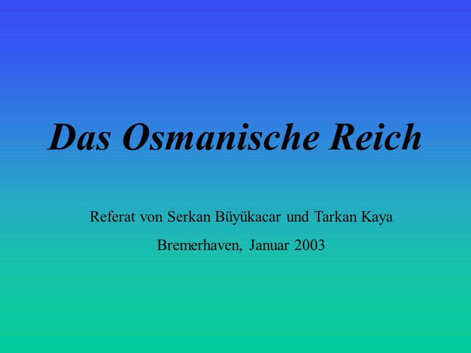 Das Osmanische Reich Referat von Serkan Büyükacar und Tarkan Kaya Bremerhaven, Januar 2003