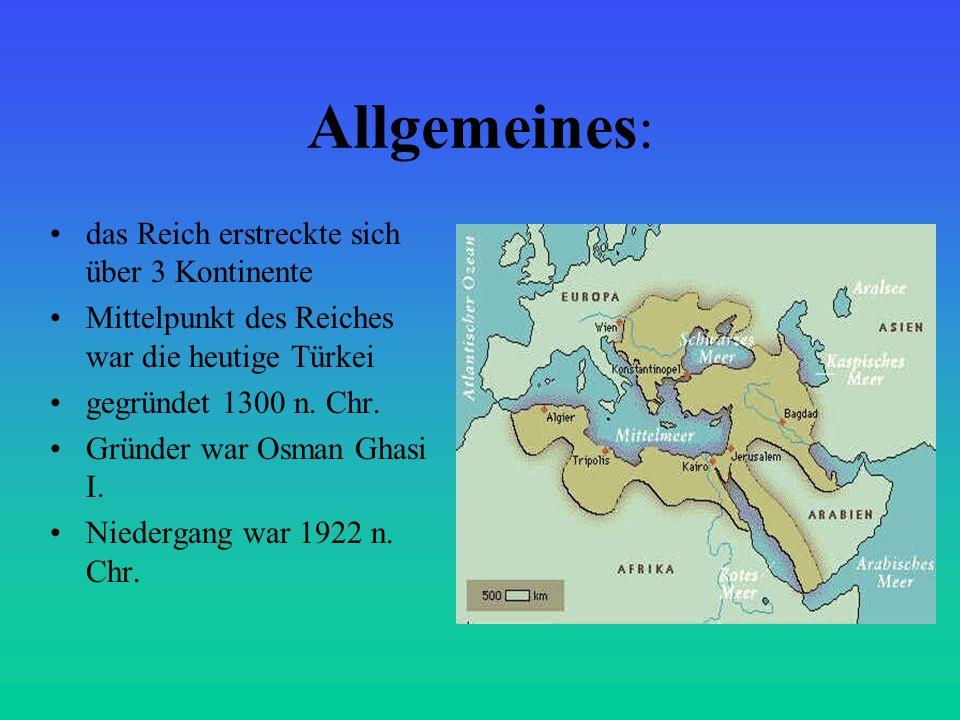 Allgemeines : das Reich erstreckte sich über 3 Kontinente Mittelpunkt des Reiches war die heutige Türkei gegründet 1300 n. Chr. Gründer war Osman Ghas