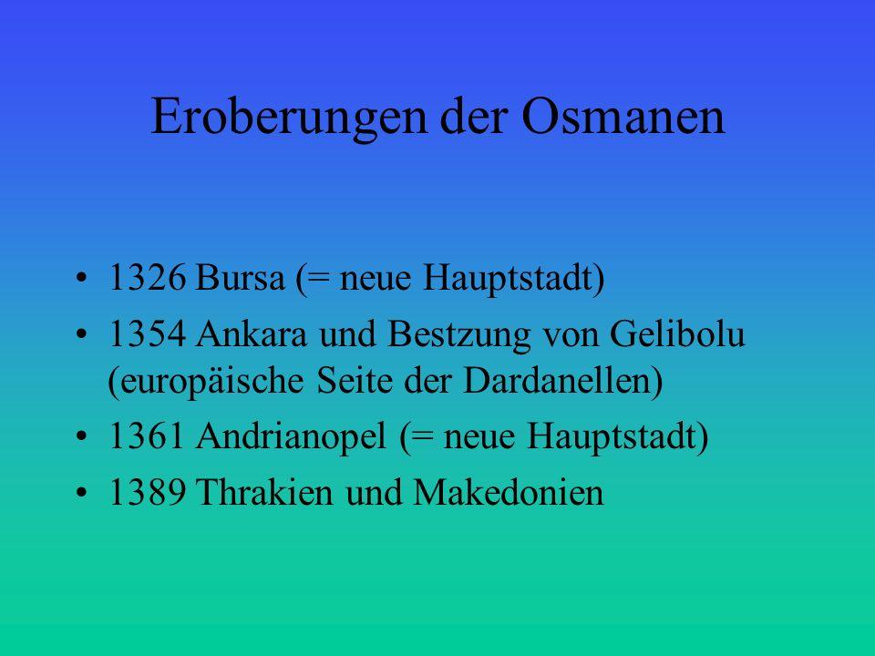 Eroberungen der Osmanen 1326 Bursa (= neue Hauptstadt) 1354 Ankara und Bestzung von Gelibolu (europäische Seite der Dardanellen) 1361 Andrianopel (= n