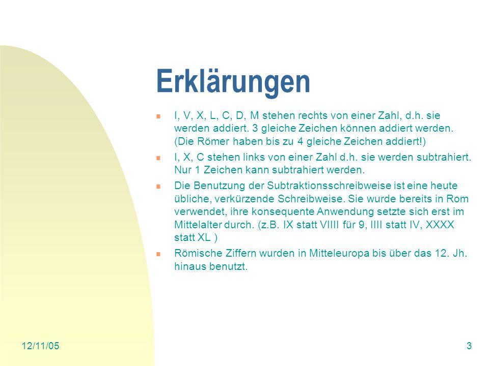 12/11/052 Einführung Römische Zahlen Es gibt nur I = 1 V= 5 X= 10 L= 50 C=100 D= 500 M= 1000