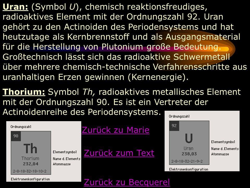 Uran: (Symbol U), chemisch reaktionsfreudiges, radioaktives Element mit der Ordnungszahl 92. Uran gehört zu den Actinoiden des Periodensystems und hat