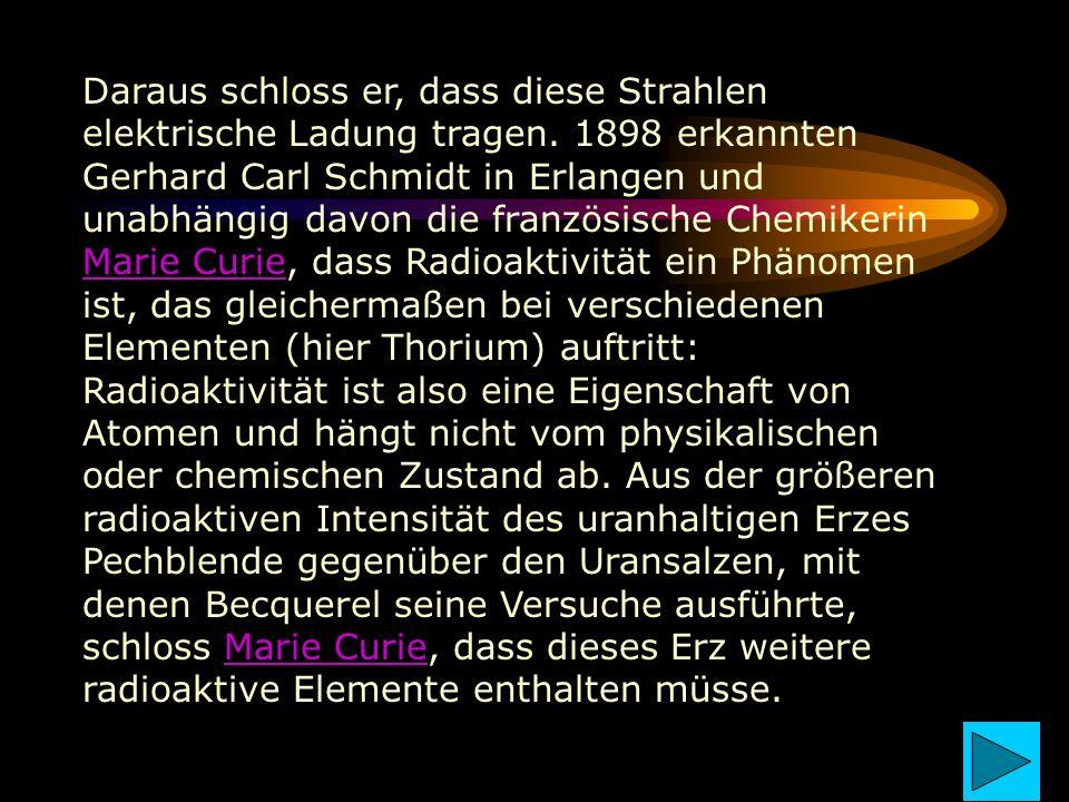 Daraus schloss er, dass diese Strahlen elektrische Ladung tragen. 1898 erkannten Gerhard Carl Schmidt in Erlangen und unabhängig davon die französisch