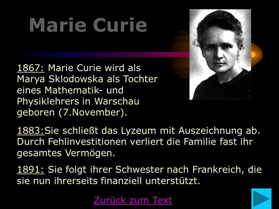 Marie Curie 1883:Sie schließt das Lyzeum mit Auszeichnung ab. Durch Fehlinvestitionen verliert die Familie fast ihr gesamtes Vermögen. 1891: Sie folgt