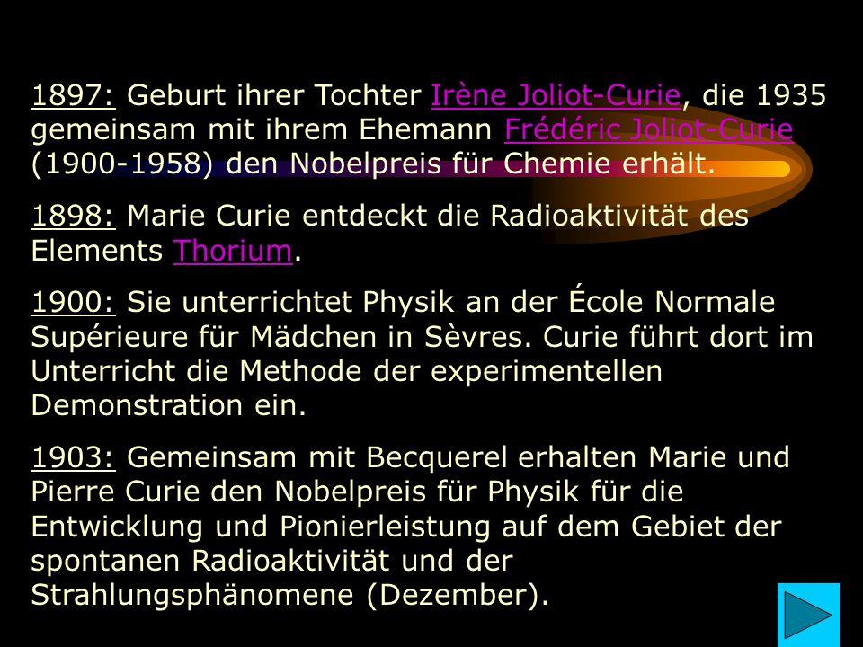 1897: Geburt ihrer Tochter Irène Joliot-Curie, die 1935 gemeinsam mit ihrem Ehemann Frédéric Joliot-Curie (1900-1958) den Nobelpreis für Chemie erhält