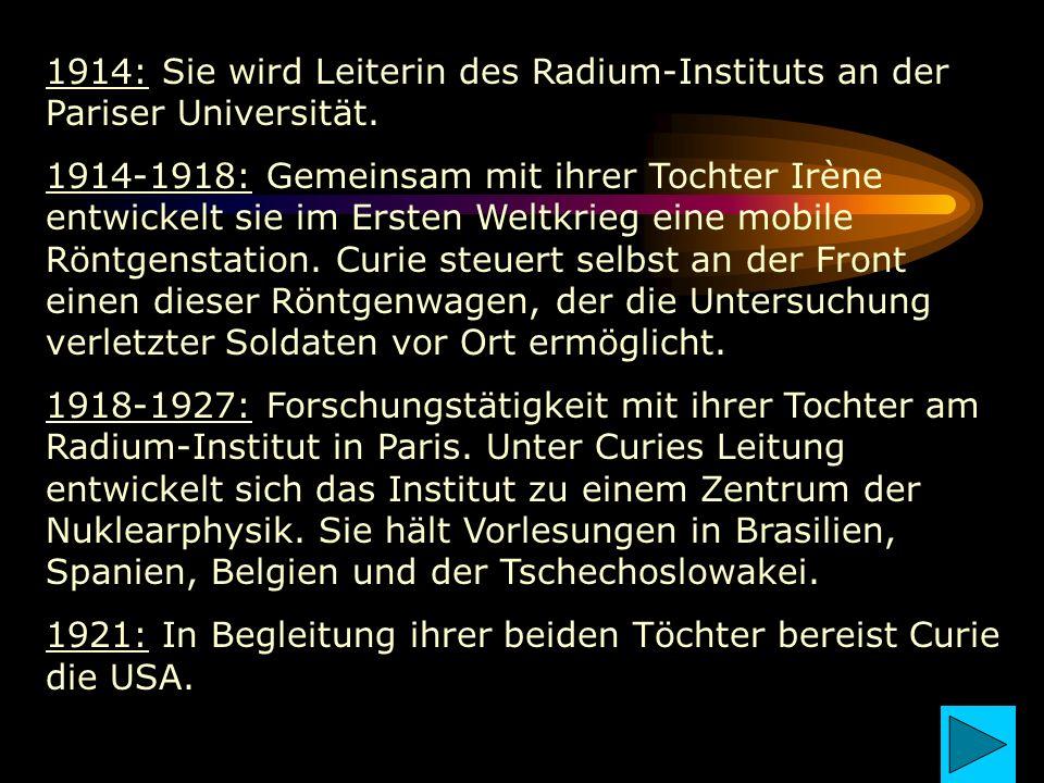 1914: Sie wird Leiterin des Radium-Instituts an der Pariser Universität. 1914-1918: Gemeinsam mit ihrer Tochter Irène entwickelt sie im Ersten Weltkri