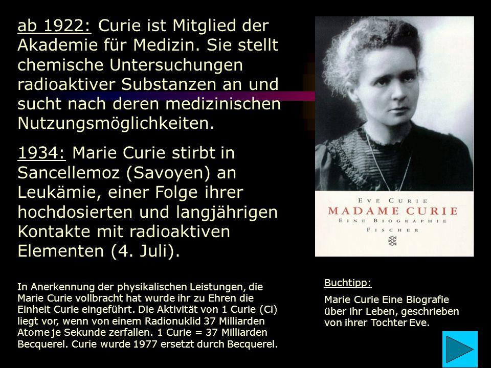 ab 1922: Curie ist Mitglied der Akademie für Medizin. Sie stellt chemische Untersuchungen radioaktiver Substanzen an und sucht nach deren medizinische