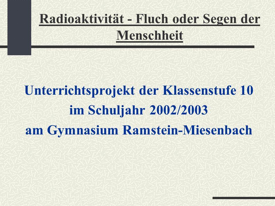 Unterrichtsprojekt der Klassenstufe 10 im Schuljahr 2002/2003 am Gymnasium Ramstein-Miesenbach Radioaktivität - Fluch oder Segen der Menschheit