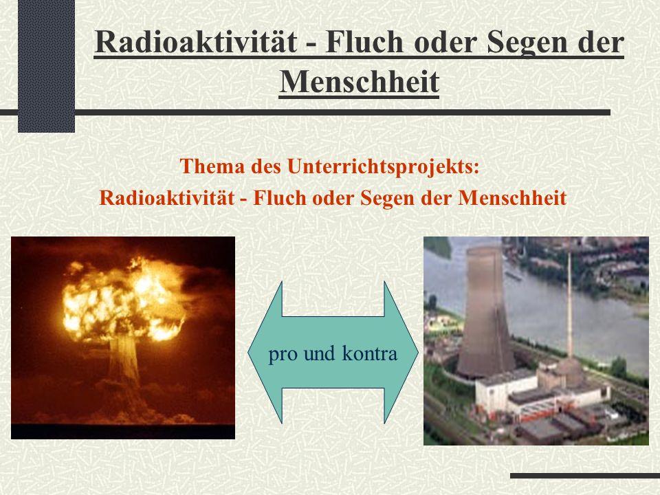 Thema des Unterrichtsprojekts: Radioaktivität - Fluch oder Segen der Menschheit pro und kontra