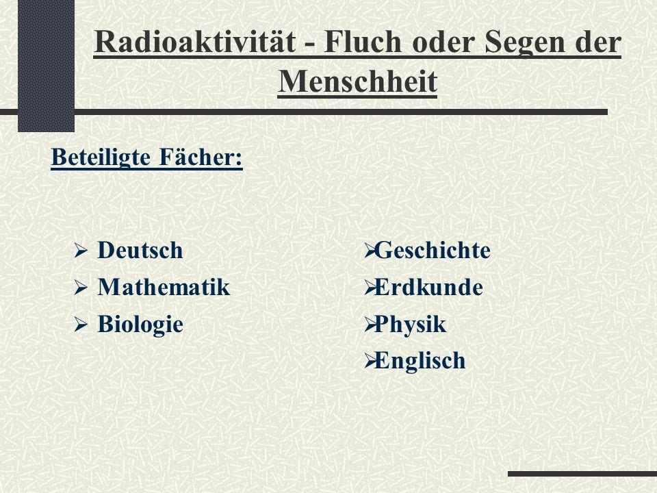 Radioaktivität - Fluch oder Segen der Menschheit Zielstellung des fächerverbindenden Unterrichtsprojekts: Zeitraum für komplexe Aufgabenstellungen sch