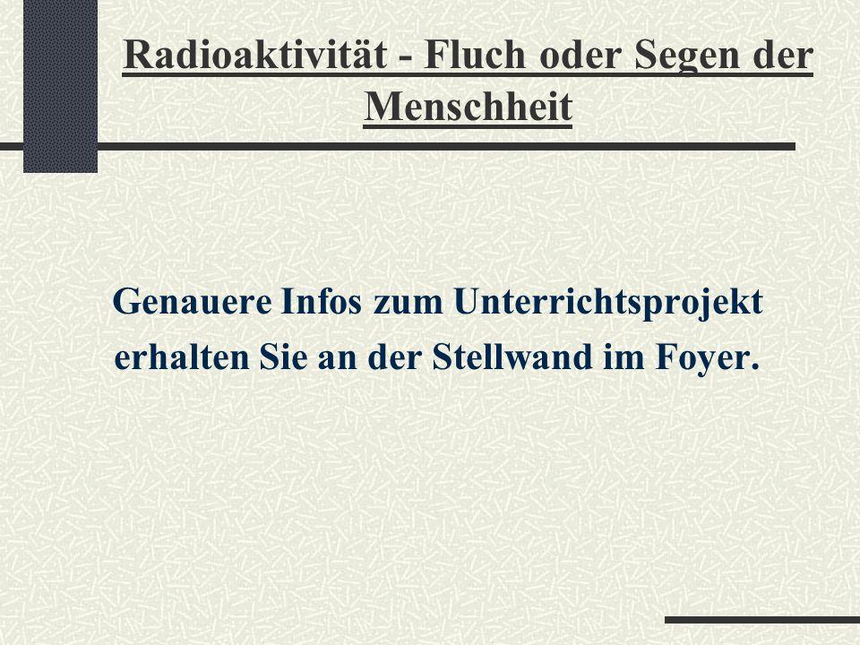 Radioaktivität - Fluch oder Segen der Menschheit 1. Phase Im 1. Schulhalbjahr wurden in den einzelnen Fächern fachwissenschaftliche Grundlagen zum The