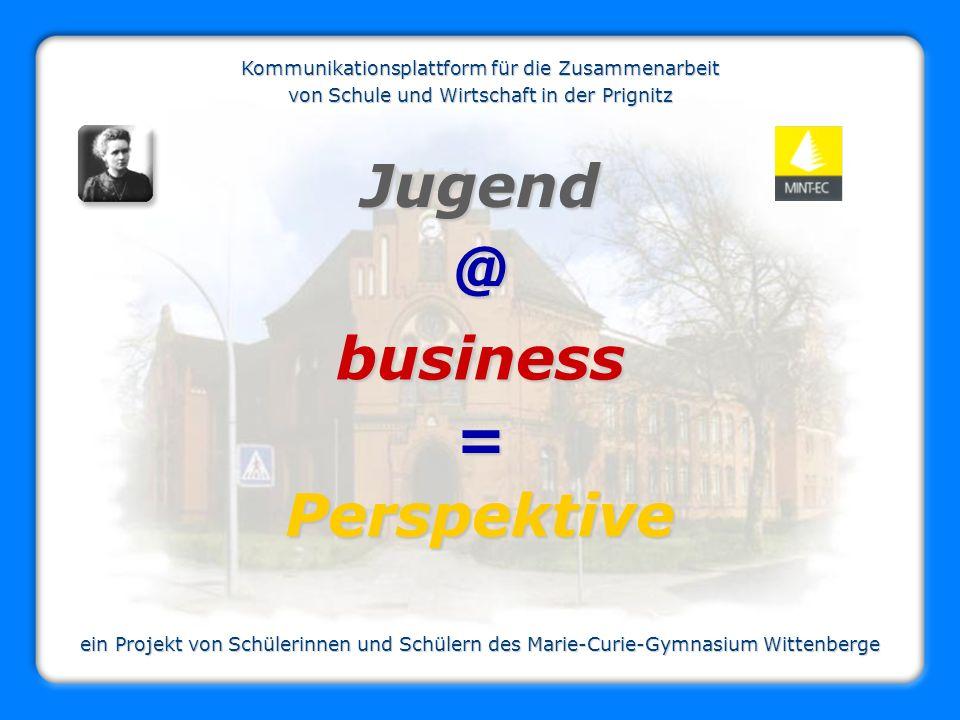 Jugend@ business = Perspektive ein Projekt von Schülerinnen und Schülern des Marie-Curie-Gymnasium Wittenberge Kommunikationsplattform für die Zusamme