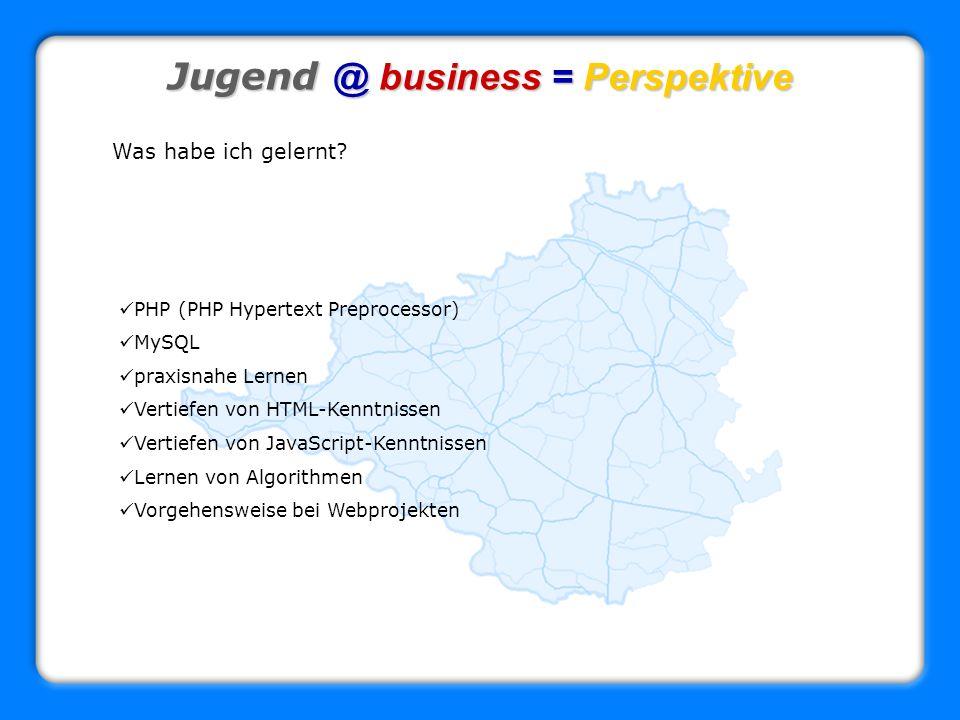 Jugend @ business = Perspektive Was habe ich gelernt? PHP (PHP Hypertext Preprocessor) MySQL praxisnahe Lernen Vertiefen von HTML-Kenntnissen Vertiefe