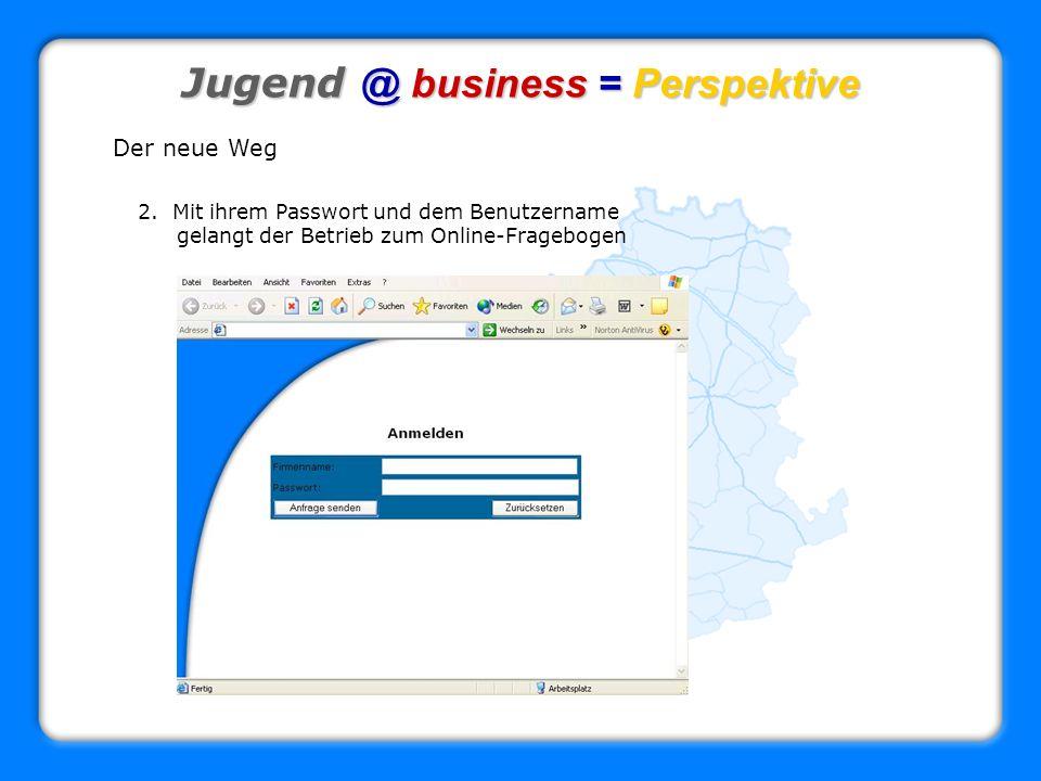Jugend @ business = Perspektive Der neue Weg 2. Mit ihrem Passwort und dem Benutzername gelangt der Betrieb zum Online-Fragebogen