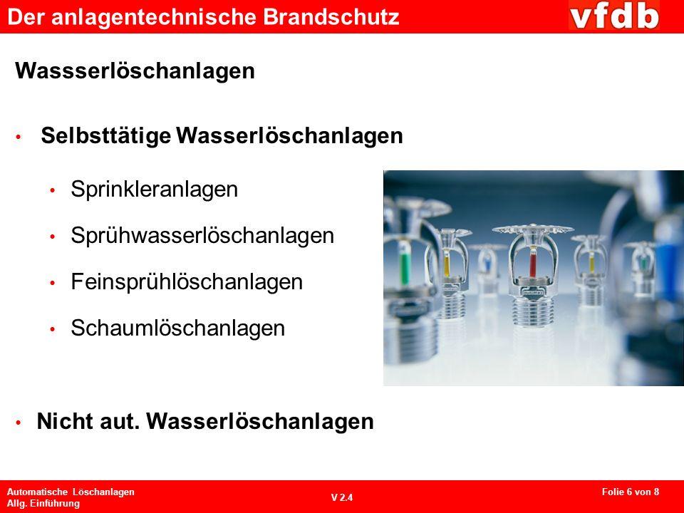 Der anlagentechnische Brandschutz Automatische Löschanlagen Allg. Einführung V 2.4 Wassserlöschanlagen Selbsttätige Wasserlöschanlagen Sprinkleranlage