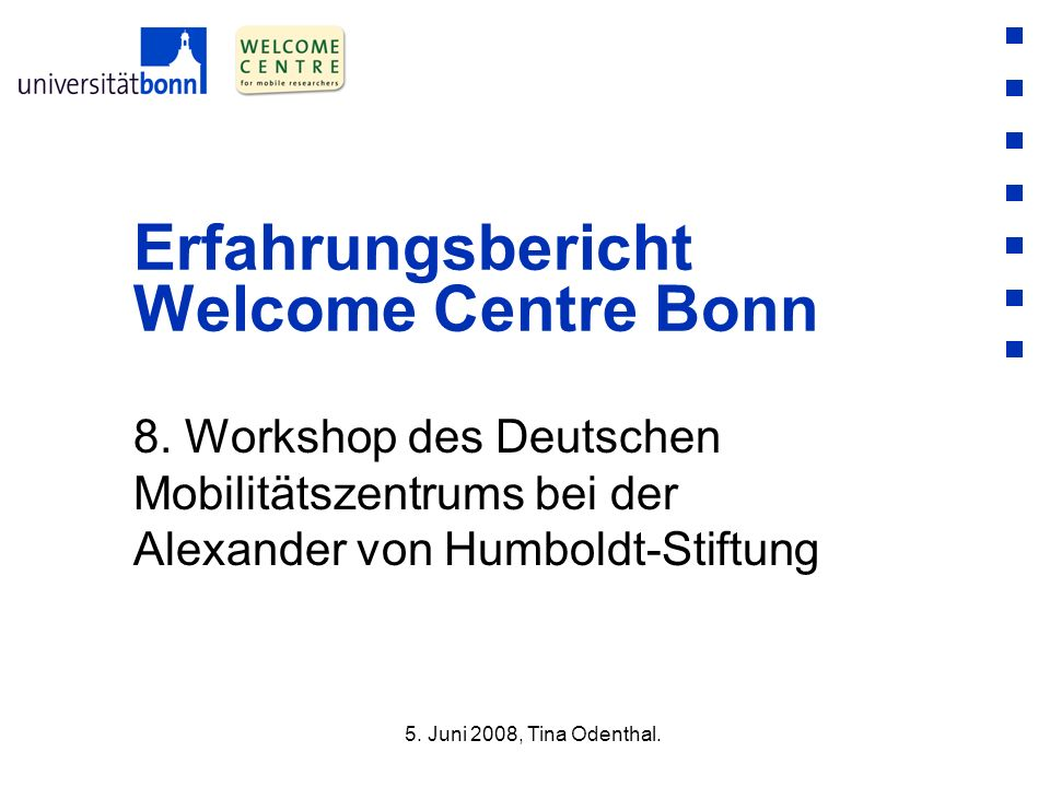 8. Workshop des Deutschen Mobilitätszentrums bei der Alexander von Humboldt-Stiftung Erfahrungsbericht Welcome Centre Bonn 5. Juni 2008, Tina Odenthal