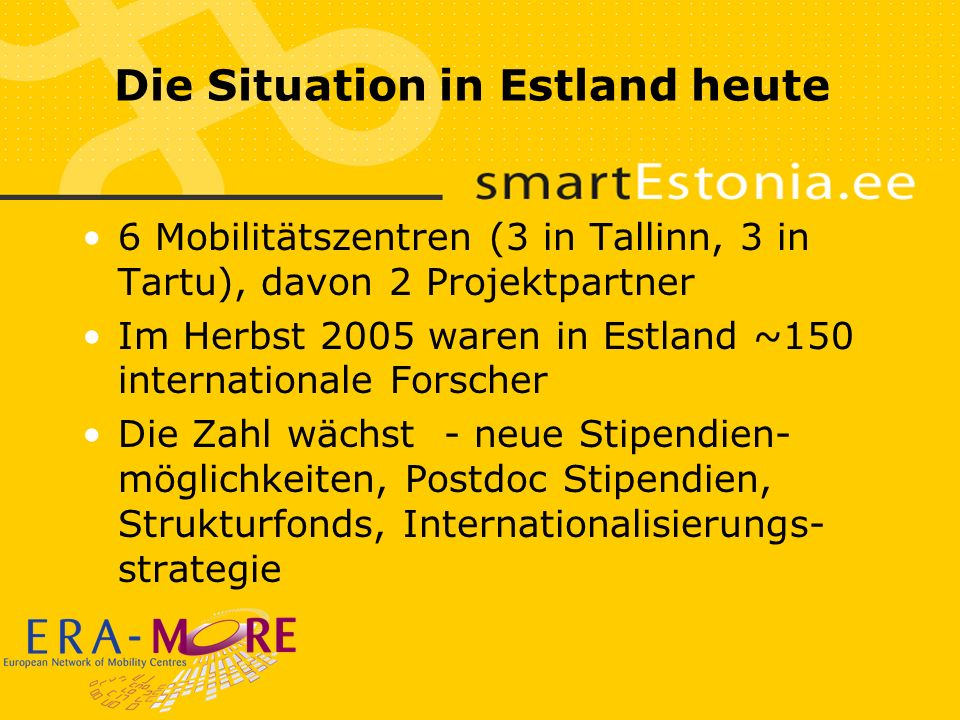 Die Situation in Estland heute 6 Mobilitätszentren (3 in Tallinn, 3 in Tartu), davon 2 Projektpartner Im Herbst 2005 waren in Estland ~150 internationale Forscher Die Zahl wächst - neue Stipendien- möglichkeiten, Postdoc Stipendien, Strukturfonds, Internationalisierungs- strategie