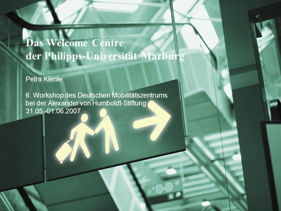Das Welcome Centre der Philipps-Universität Marburg Petra Kienle 6. Workshop des Deutschen Mobilitätszentrums bei der Alexander von Humboldt-Stiftung