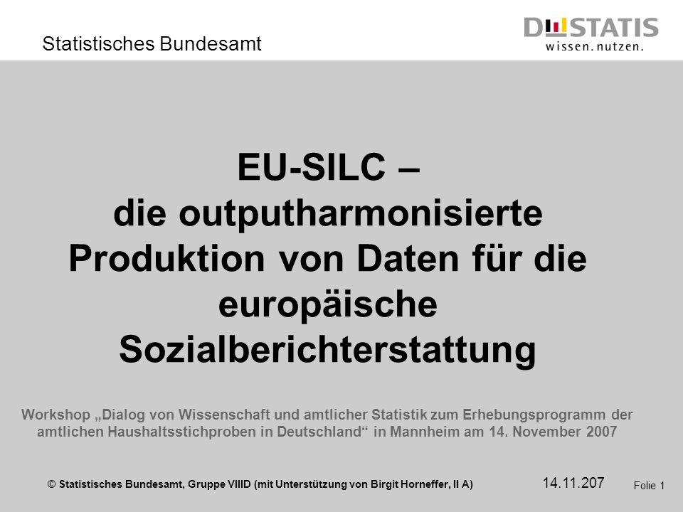 © Statistisches Bundesamt, Gruppe VIIID (mit Unterstützung von Birgit Horneffer, II A) Statistisches Bundesamt 14.11.207 Folie 1 EU-SILC – die outputh