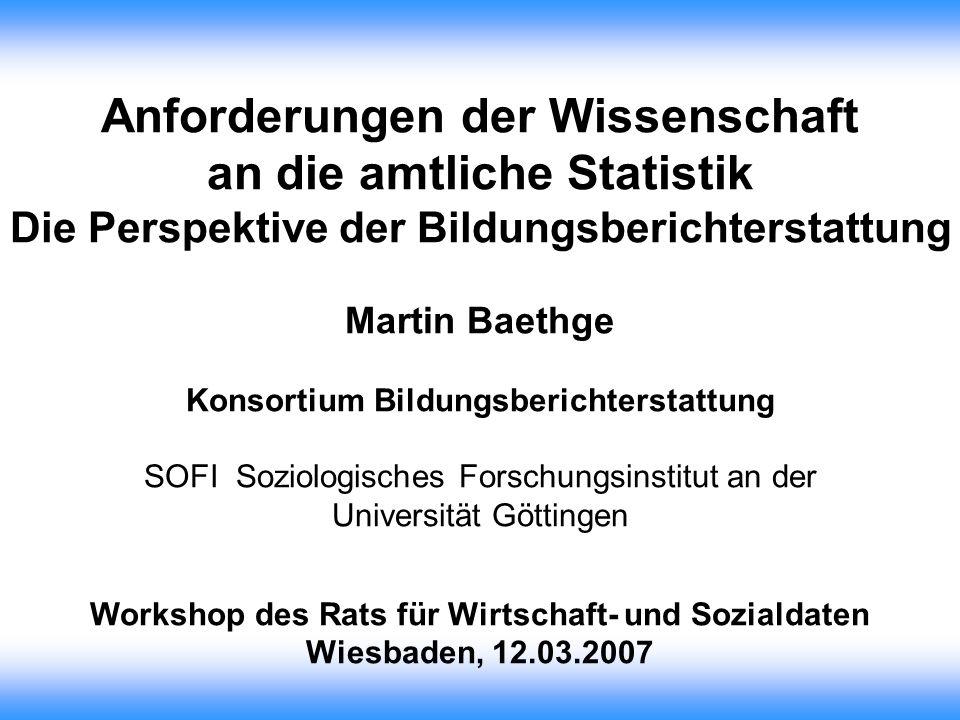 Anforderungen der Wissenschaft an die amtliche Statistik Die Perspektive der Bildungsberichterstattung Martin Baethge Konsortium Bildungsberichterstat