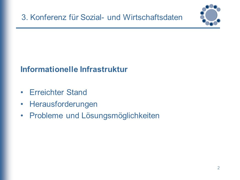 2 3. Konferenz für Sozial- und Wirtschaftsdaten Informationelle Infrastruktur Erreichter Stand Herausforderungen Probleme und Lösungsmöglichkeiten
