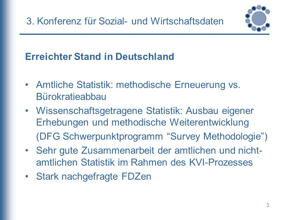 3 3. Konferenz für Sozial- und Wirtschaftsdaten Erreichter Stand in Deutschland Amtliche Statistik: methodische Erneuerung vs. Bürokratieabbau Wissens