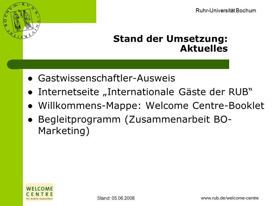 Ruhr-Universität Bochum Stand: 05.06.2008www.rub.de/welcome-centre Stand der Umsetzung: Aktuelles Gastwissenschaftler-Ausweis Internetseite Internatio
