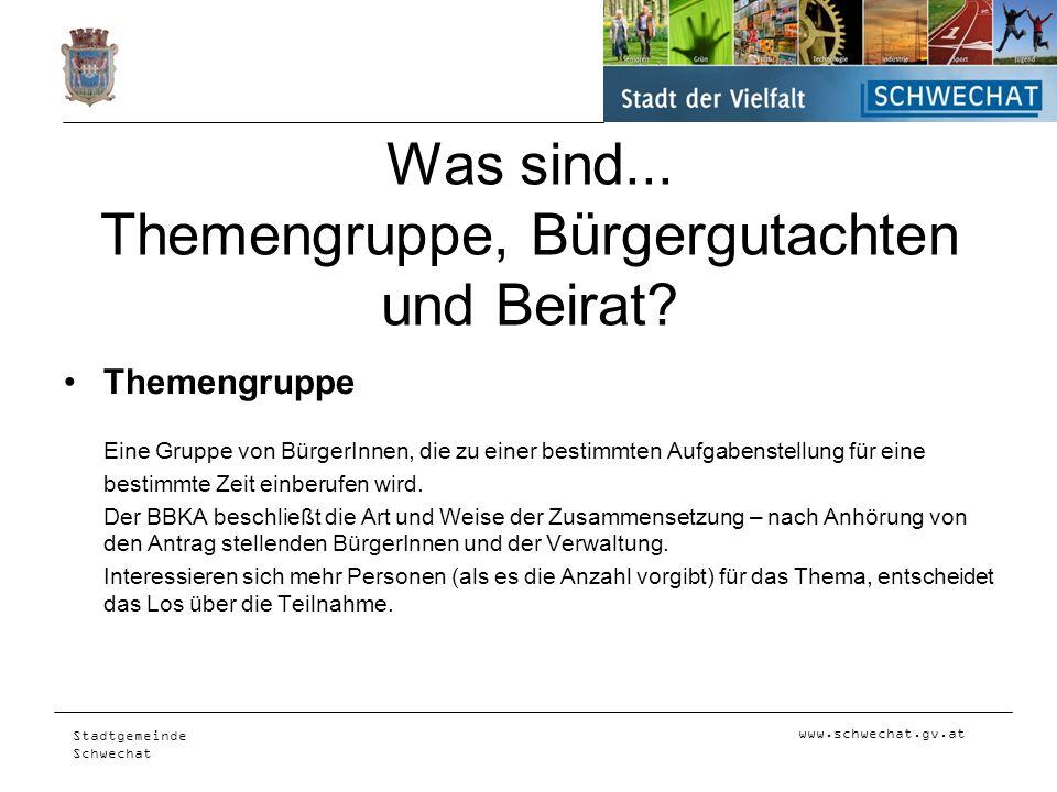 www.schwechat.gv.at Stadtgemeinde Schwechat Was sind... Themengruppe, Bürgergutachten und Beirat? Themengruppe Eine Gruppe von BürgerInnen, die zu ein