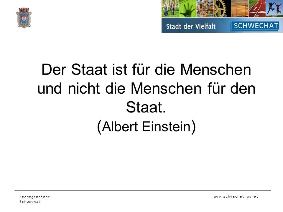 www.schwechat.gv.at Stadtgemeinde Schwechat Der Staat ist für die Menschen und nicht die Menschen für den Staat. ( Albert Einstein )