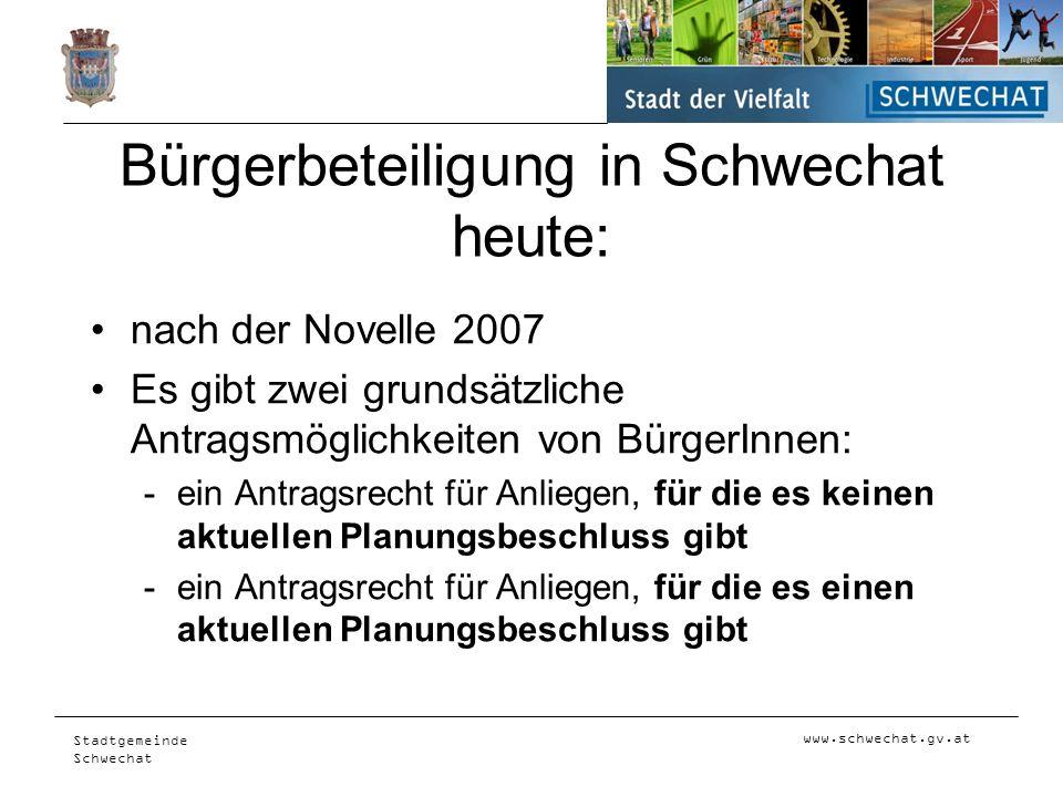 www.schwechat.gv.at Stadtgemeinde Schwechat Bürgerbeteiligung in Schwechat heute: nach der Novelle 2007 Es gibt zwei grundsätzliche Antragsmöglichkeit