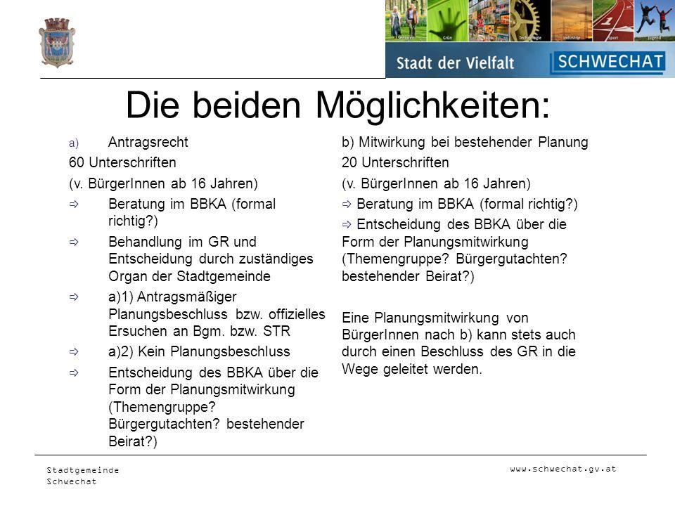 www.schwechat.gv.at Stadtgemeinde Schwechat Die beiden Möglichkeiten: Antragsrecht 60 Unterschriften (v. BürgerInnen ab 16 Jahren) Beratung im BBKA (f