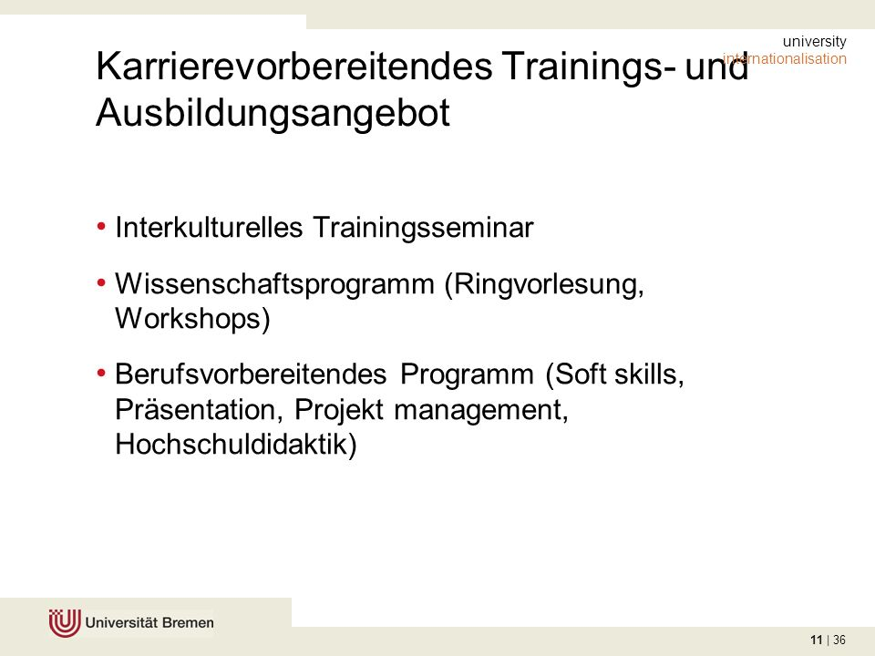 11 | 36 Karrierevorbereitendes Trainings- und Ausbildungsangebot Interkulturelles Trainingsseminar Wissenschaftsprogramm (Ringvorlesung, Workshops) Berufsvorbereitendes Programm (Soft skills, Präsentation, Projekt management, Hochschuldidaktik) university internationalisation
