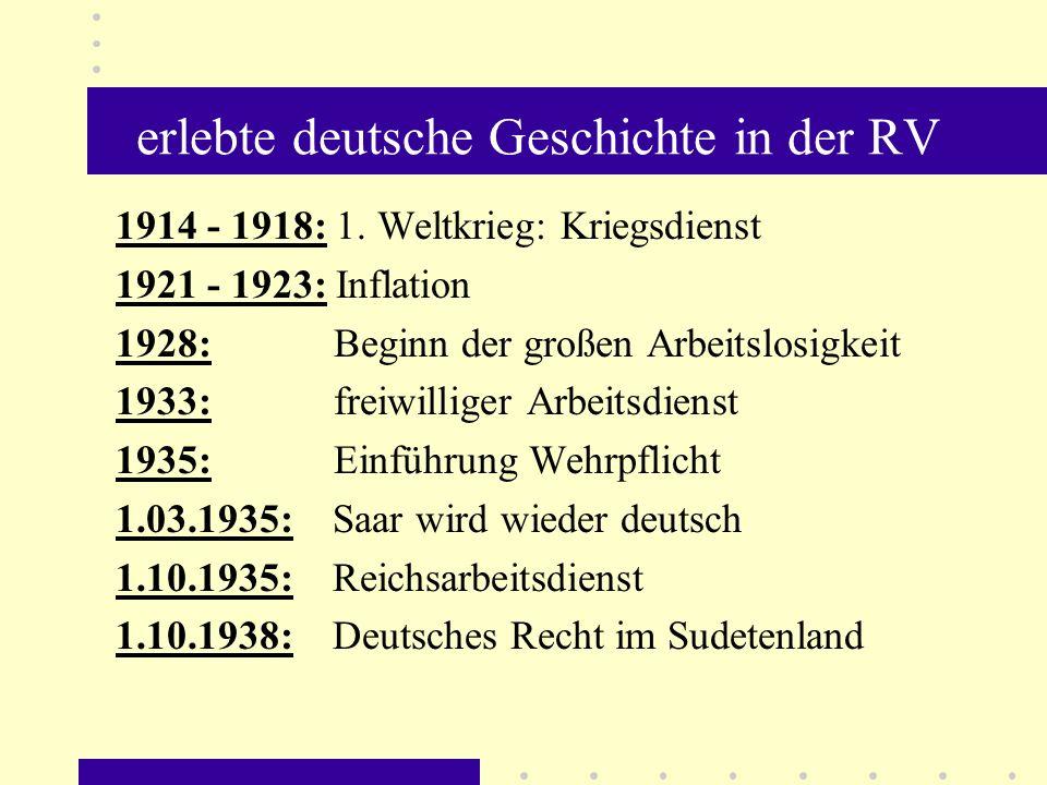 erlebte deutsche Geschichte in der RV 1914 - 1918: 1. Weltkrieg: Kriegsdienst 1921 - 1923: Inflation 1928: Beginn der großen Arbeitslosigkeit 1933: fr