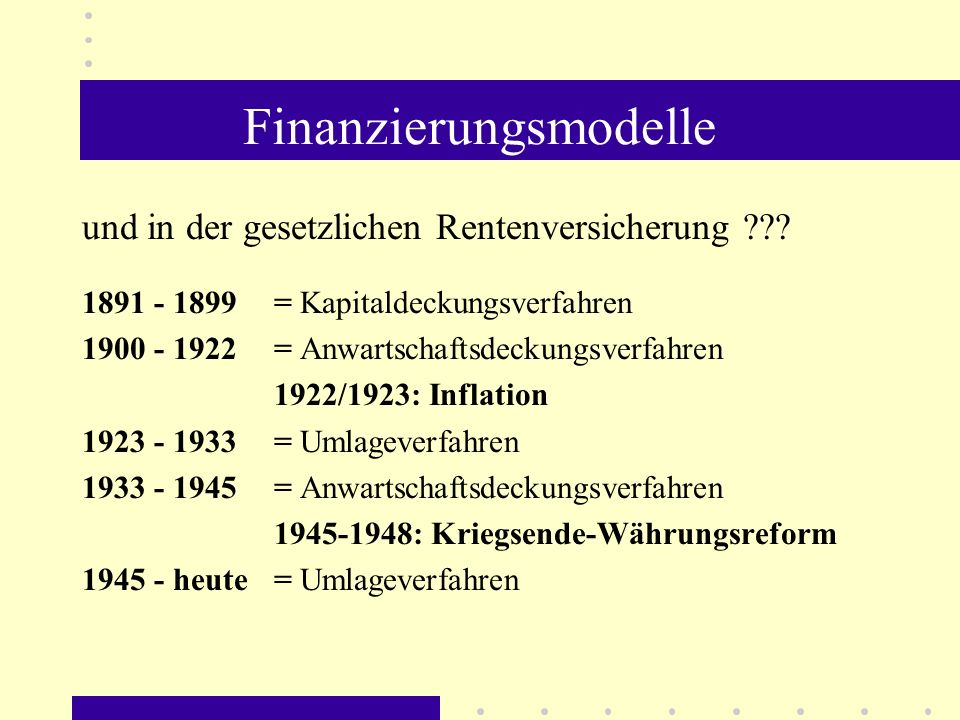 Finanzierungsmodelle und in der gesetzlichen Rentenversicherung ??? 1891 - 1899 = Kapitaldeckungsverfahren 1900 - 1922 = Anwartschaftsdeckungsverfahre