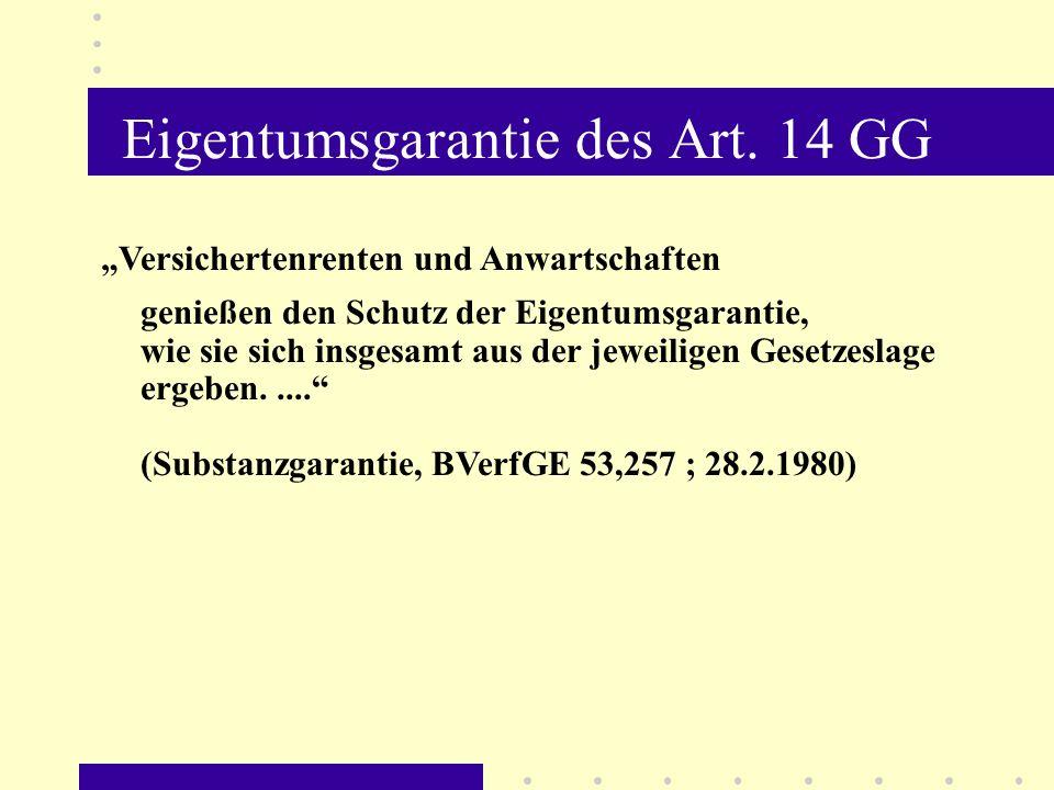 Eigentumsgarantie des Art. 14 GG Versichertenrenten und Anwartschaften genießen den Schutz der Eigentumsgarantie, wie sie sich insgesamt aus der jewei